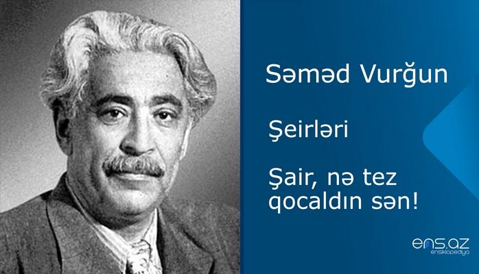 Səməd Vurğun - Şair, nə tez qocaldın sən!