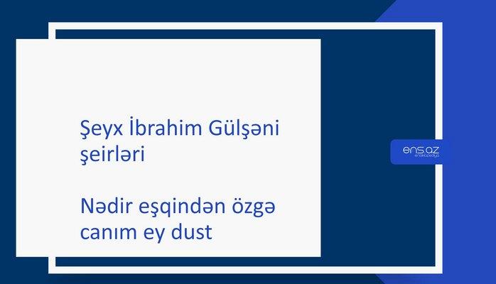 Şeyx İbrahim Gülşəni - Nədir eşqindən özgə canım ey dust