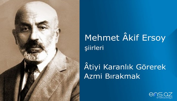Mehmet Akif Ersoy - Atiyi Karanlık Görerek Azmi Bırakmak