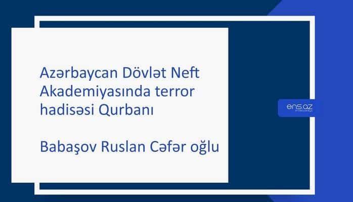 Azərbaycan Dövlət Neft Akademiyasında terror hadisəsi Qurbanı - Ruslan Babaşov Cəfər oğlu