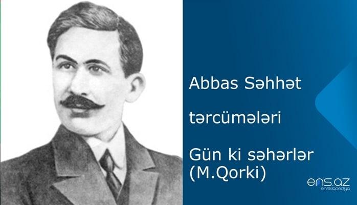Abbas Səhhət - Gün ki səhərlər (M.Qorki)