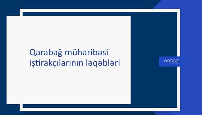 Qarabağ müharibəsi iştirakçılarının ləqəbləri